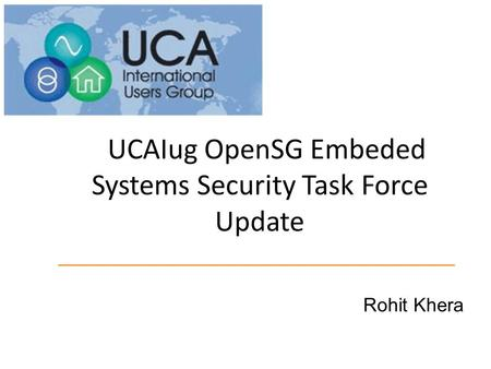 UCAIug OpenSG Embeded Systems Security Task Force Update Rohit Khera.