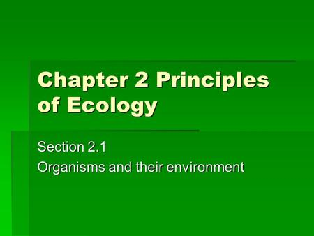 Chapter 2 Principles of Ecology Section 2.1 Organisms and their environment.