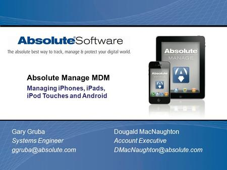 Gary Gruba Systems Engineer Absolute Manage MDM Managing iPhones, iPads, iPod Touches and Android Dougald MacNaughton Account Executive.