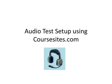 "Audio Test Setup using Coursesites.com. This Powerpoint Will be available at edmodo.com Join as a teacher Join group: 3nqqrw Look in folder ""audio testing"""