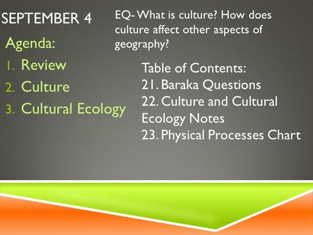SEPTEMBER 4 Agenda: 1. Review 2. Culture 3. Cultural Ecology EQ- What is culture? How does culture affect other aspects of geography? Table of Contents: