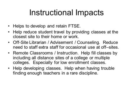 Instructional Impacts Helps to develop and retain FTSE. Help reduce student travel by providing classes at the closest site to their home or work. Off-Site.