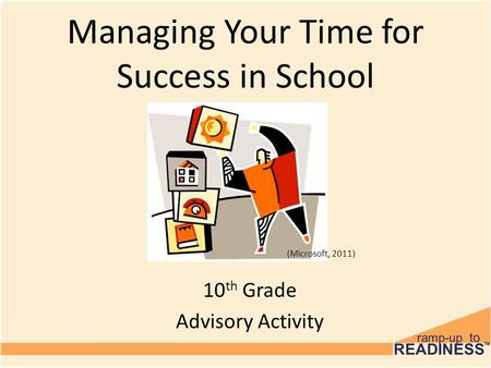 Managing Your Time for Success in School 10 th Grade Advisory Activity (Microsoft, 2011)