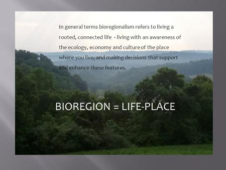 In general terms bioregionalism refers to living a rooted, connected life - living with an awareness of the ecology, economy and culture of the place where.