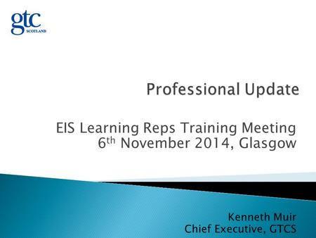 EIS Learning Reps Training Meeting 6 th November 2014, Glasgow Kenneth Muir Chief Executive, GTCS.