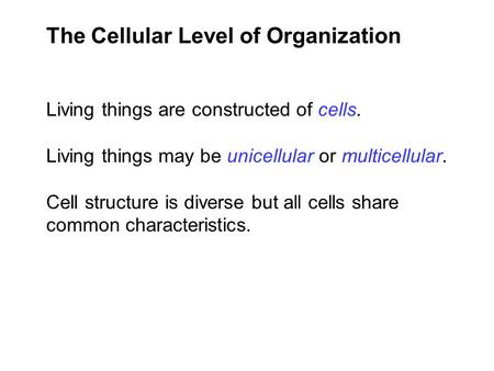 The Cellular Level of Organization Living things are constructed of cells. Living things may be unicellular or multicellular. Cell structure is diverse.
