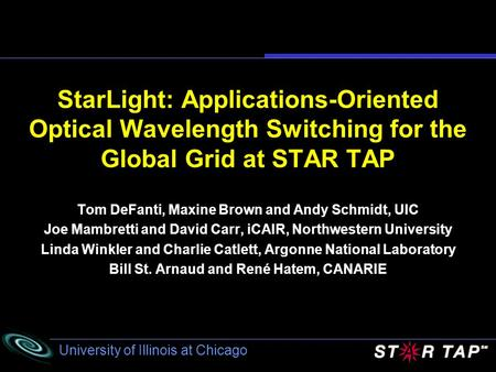 University of Illinois at Chicago StarLight: Applications-Oriented Optical Wavelength Switching for the Global Grid at STAR TAP Tom DeFanti, Maxine Brown.