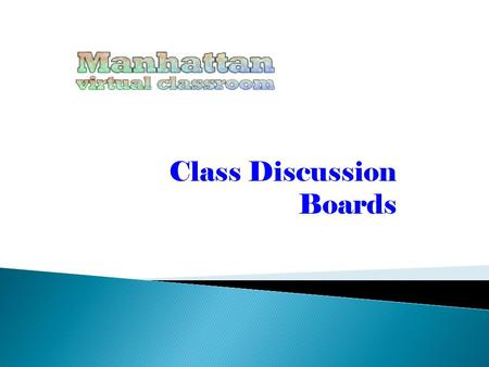Class Discussion Boards. This is a tour of Manhattan's Class Discussion Board Module. You'll find that although there are lots of different 'modules'