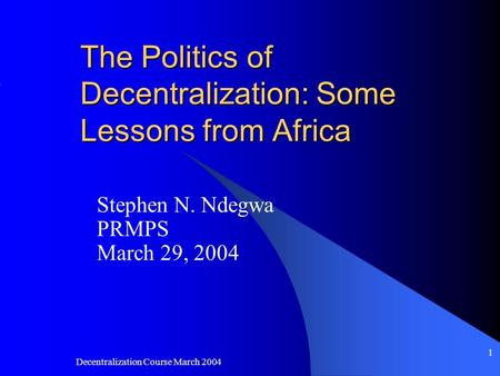 Decentralization Course March 2004 1 The Politics of Decentralization: Some Lessons from Africa Stephen N. Ndegwa PRMPS March 29, 2004.
