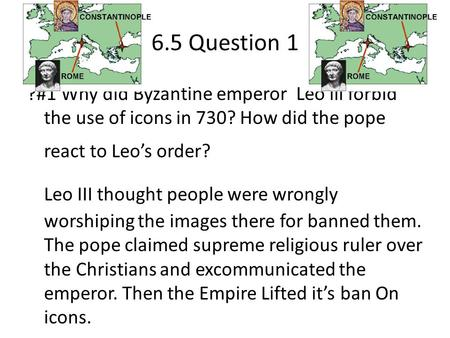 6.5 Question 1 ?#1 Why did Byzantine emperor Leo lll forbid the use of icons in 730? How did the pope react to Leo's order? Leo III thought people were.