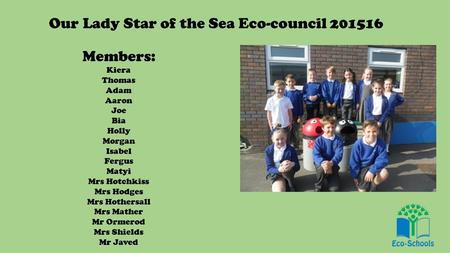 Our Lady Star of the Sea Eco-council 201516 Members: Kiera Thomas Adam Aaron Joe Bia Holly Morgan Isabel Fergus Matyi Mrs Hotchkiss Mrs Hodges Mrs Hothersall.