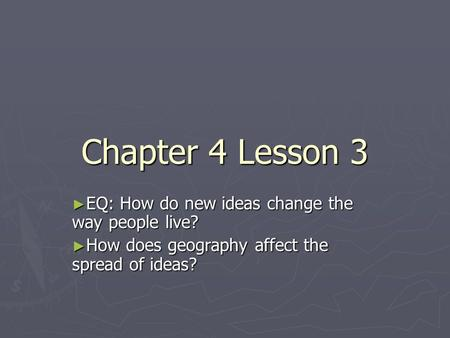 Chapter 4 Lesson 3 ► EQ: How do new ideas change the way people live? ► How does geography affect the spread of ideas?