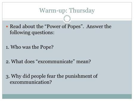 "Warm-up: Thursday Read about the ""Power of Popes"". Answer the following questions: 1. Who was the Pope? 2. What does ""excommunicate"" mean? 3. Why did people."