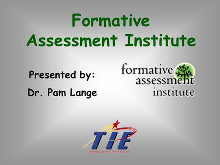 Formative Assessment Institute Presented by: Dr. Pam Lange.