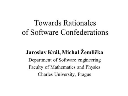 Towards Rationales of Software Confederations Jaroslav Král, Michal Žemlička Department of Software engineering Faculty of Mathematics and Physics Charles.