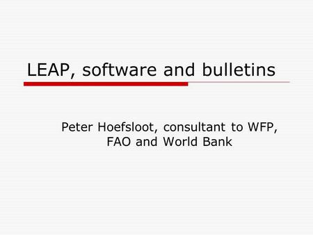LEAP, software and bulletins Peter Hoefsloot, consultant to WFP, FAO and World Bank.