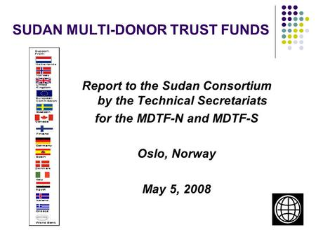 1 SUDAN MULTI-DONOR TRUST FUNDS Report to the Sudan Consortium by the Technical Secretariats for the MDTF-N and MDTF-S Oslo, Norway May 5, 2008.