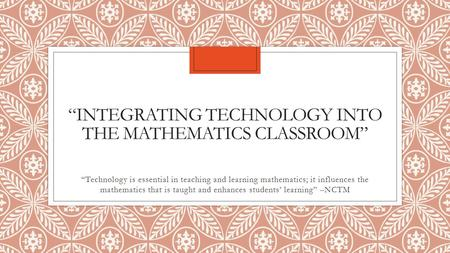 """INTEGRATING TECHNOLOGY INTO THE MATHEMATICS CLASSROOM"" ""Technology is essential in teaching and learning mathematics; it influences the mathematics that."