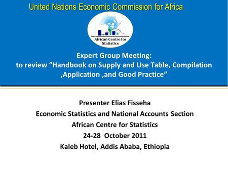 "African Centre for Statistics United Nations Economic Commission for Africa Expert Group Meeting: to review ""Handbook on Supply and Use Table, Compilation,Application,and."