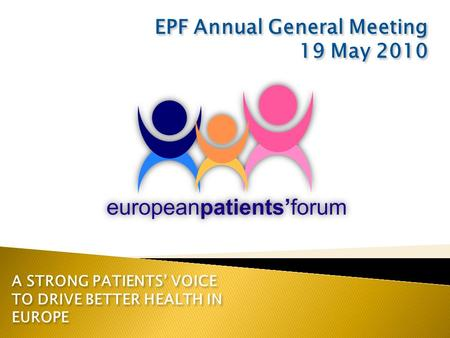 A STRONG PATIENTS' VOICE TO DRIVE BETTER HEALTH IN EUROPE EPF Annual General Meeting 19 May 2010 EPF Annual General Meeting 19 May 2010.