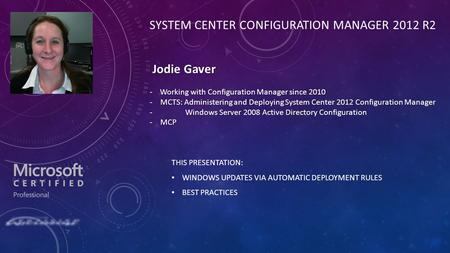 THIS PRESENTATION: WINDOWS UPDATES VIA AUTOMATIC DEPLOYMENT RULES BEST PRACTICES SYSTEM CENTER CONFIGURATION MANAGER 2012 R2 Jodie Gaver Jodie Gaver Working.