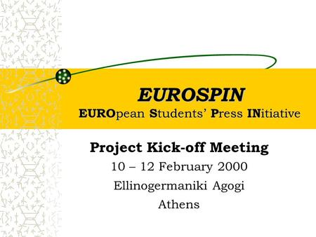 EUROSPIN EURO pean S tudents' P ress IN itiative Project Kick-off Meeting 10 – 12 February 2000 Ellinogermaniki Agogi Athens.
