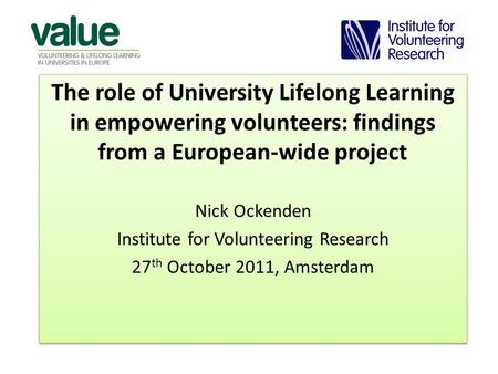 The role of University Lifelong Learning in empowering volunteers: findings from a European-wide project Nick Ockenden Institute for Volunteering Research.