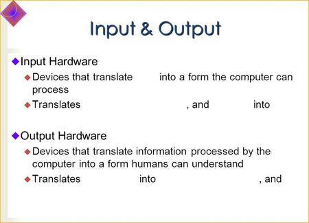Input & Output  Input Hardware  Devices that translate into a form the computer can process  Translates, and into  Output Hardware  Devices that translate.