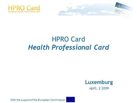 With the support of the European Commission HPRO Card Health Professional Card Luxemburg April, 2 2009.