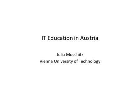 IT Education in Austria Julia Moschitz Vienna University of Technology.