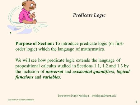 1 Introduction to Abstract Mathematics Predicate Logic Instructor: Hayk Melikya Purpose of Section: To introduce predicate logic (or.
