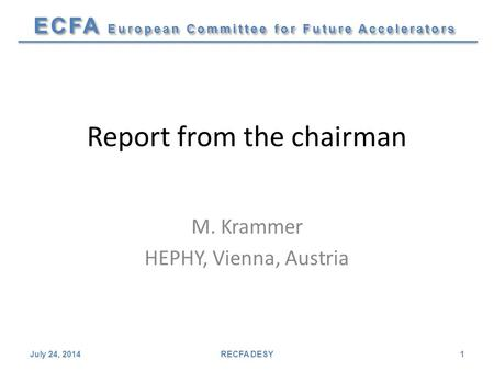 ECFA European Committee for Future Accelerators Report from the chairman M. Krammer HEPHY, Vienna, Austria July 24, 2014RECFA DESY1.
