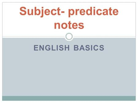 ENGLISH BASICS Subject- predicate notes. Every complete sentence needs… A SUBJECT and A PREDICATE.