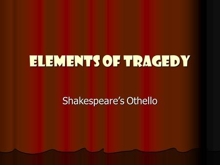 Elements of Tragedy Shakespeare's Othello. Terminology Act – a major division of a play Act – a major division of a play Scene – a unit of a play in which.