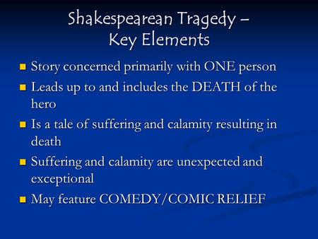 Shakespearean Tragedy – Key Elements Story concerned primarily with ONE person Story concerned primarily with ONE person Leads up to and includes the DEATH.