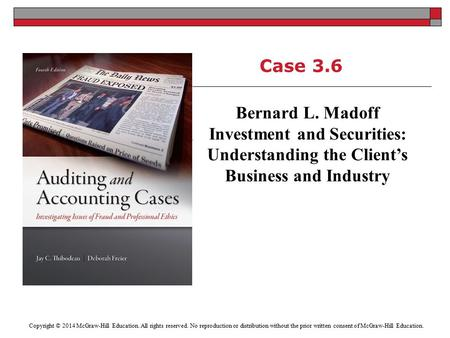 Case 3.6 Bernard L. Madoff Investment and Securities: Understanding the Client's Business and Industry Copyright © 2014 McGraw-Hill Education. All rights.