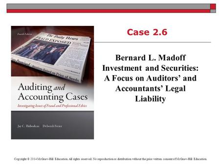 Case 2.6 Bernard L. Madoff Investment and Securities: A Focus on Auditors' and Accountants' Legal Liability Copyright © 2014 McGraw-Hill Education. All.