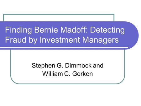 Finding Bernie Madoff: Detecting Fraud by Investment Managers Stephen G. Dimmock and William C. Gerken.