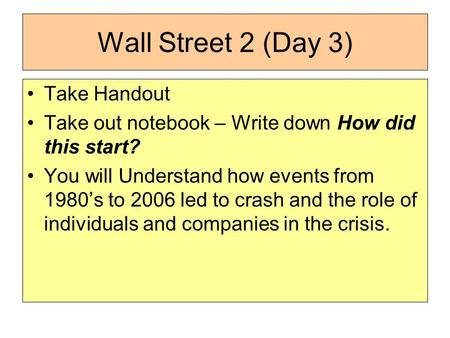 Wall Street 2 (Day 3) Take Handout Take out notebook – Write down How did this start? You will Understand how events from 1980's to 2006 led to crash and.