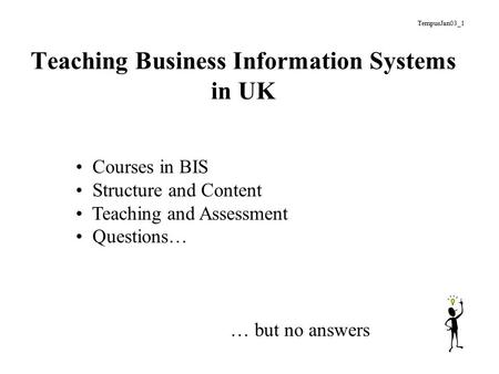Teaching Business Information Systems in UK Courses in BIS Structure and Content Teaching and Assessment Questions… … but no answers TempusJan03_1.