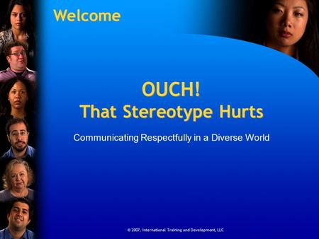 © 2007, International Training and Development, LLC OUCH! That Stereotype Hurts Communicating Respectfully in a Diverse World © 2007, International Training.