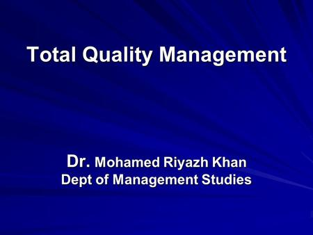 Total Quality Management Dr. Mohamed Riyazh Khan Dept of Management Studies.