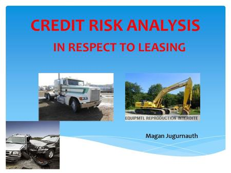 CREDIT RISK ANALYSIS Magan Jugurnauth IN RESPECT TO LEASING.