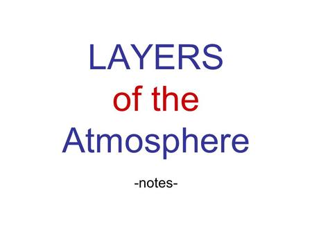 <strong>LAYERS</strong> <strong>of</strong> <strong>the</strong> <strong>Atmosphere</strong> -notes-. Troposphere (Changing) (ball) 0-7miles (0-12 km) Weather We live here! Temp decreases (every half mile= 6.5 C) Tropopause=
