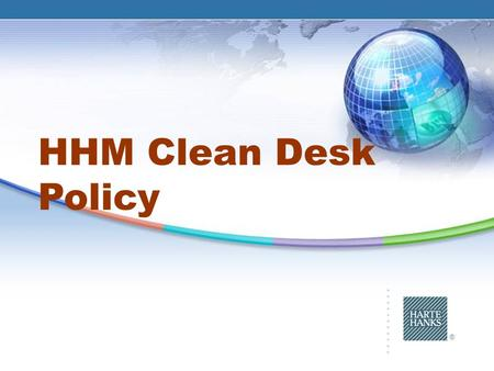 ® HHM Clean Desk Policy. 2 ® Clean Desk Policy : What Will You Learn Importance of Privacy and Security The kinds of information we protect Privacy Requirements.