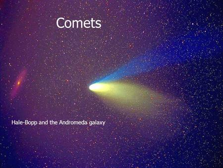 Comets Comets Hale-Bopp and the Andromeda galaxy.
