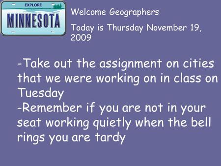 -Take out the assignment on cities that we were working on in class on Tuesday -Remember if you are not in your seat working quietly when the bell rings.