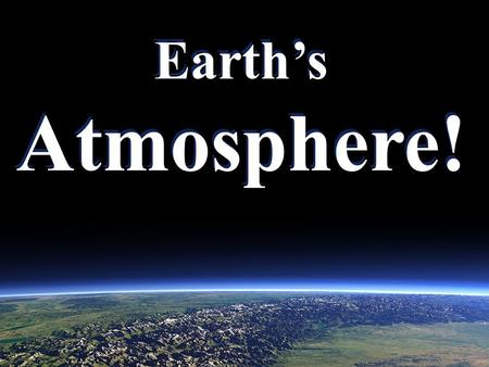 Earth's Atmosphere! Earth's Atmosphere!. What is an atmosphere? An atmosphere is the layer of gases that surround the planet. Ours is as thin as Earth's.