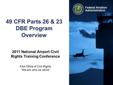 Federal Aviation Administration 49 CFR Parts 26 & 23 DBE Program Overview 2011 National Airport Civil Rights Training Conference FAA Office of Civil Rights.