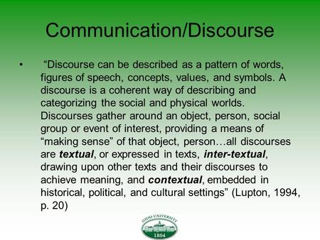 "Communication/Discourse ""Discourse can be described as a pattern of words, figures of speech, concepts, values, and symbols. A discourse is a coherent."
